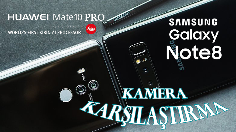 Galaxy Note 8 ve Huawei Mate 10 Pro Kamera Karşılaştırma