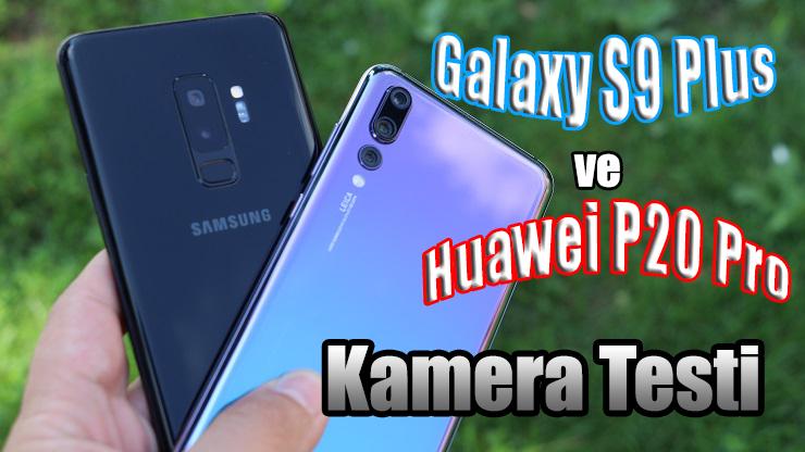 Galaxy S9 Plus ve Huawei P20 Pro kamera karşılaştırma testi